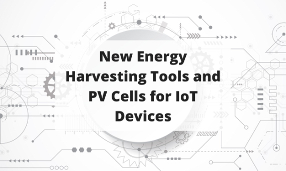 Post #113 New Energy Harvesting Tools & PV Cells for IoT Devices Blog Post Title Graphic